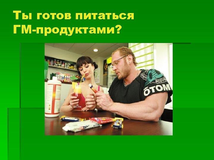 Ты готов питаться ГМ-продуктами?