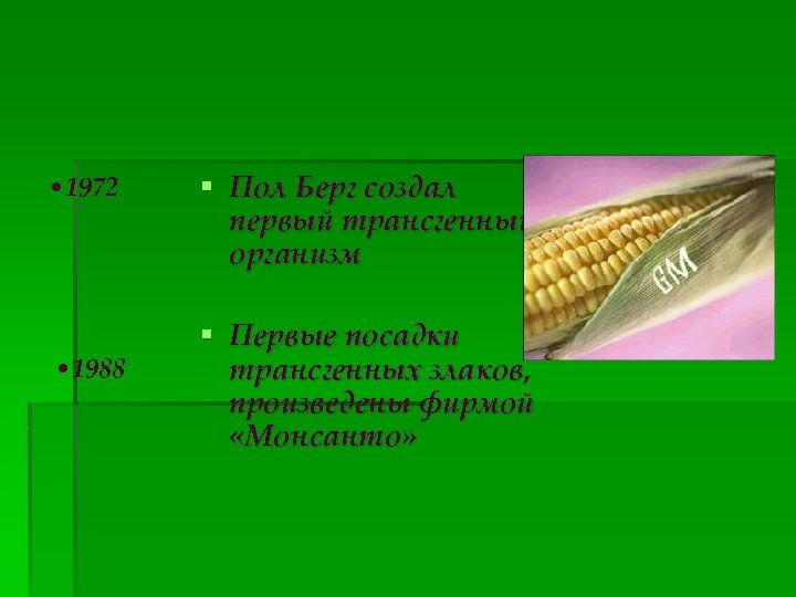 • 1972 • 1988 § Пол Берг создал первый трансгенный организм § Первые