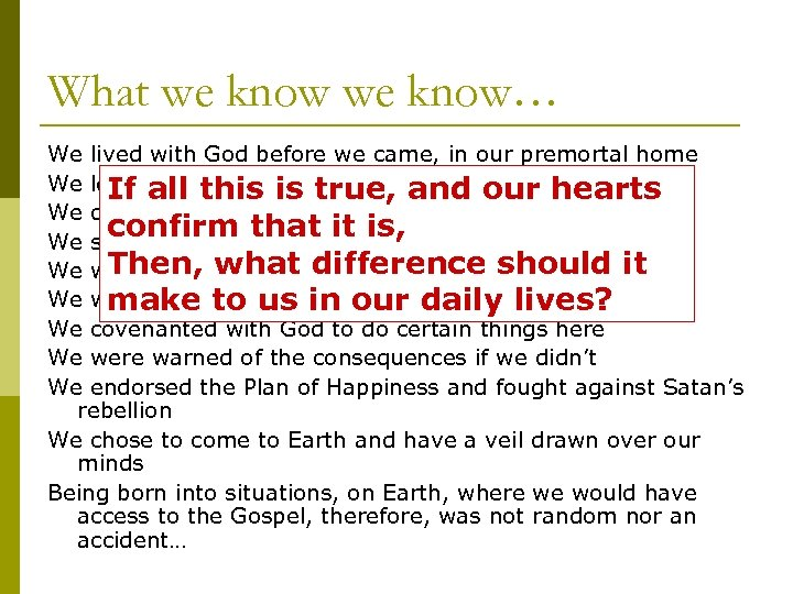 What we know… We lived with God before we came, in our premortal home