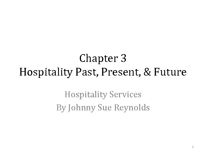 Chapter 3 Hospitality Past, Present, & Future Hospitality Services By Johnny Sue Reynolds 1