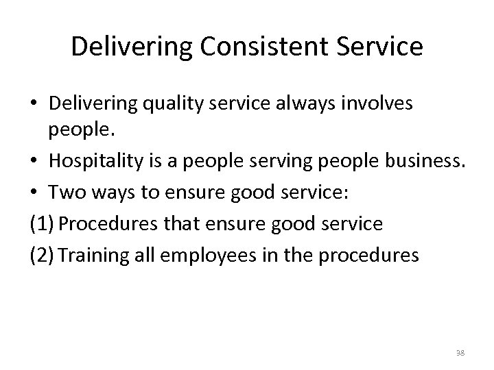 Delivering Consistent Service • Delivering quality service always involves people. • Hospitality is a