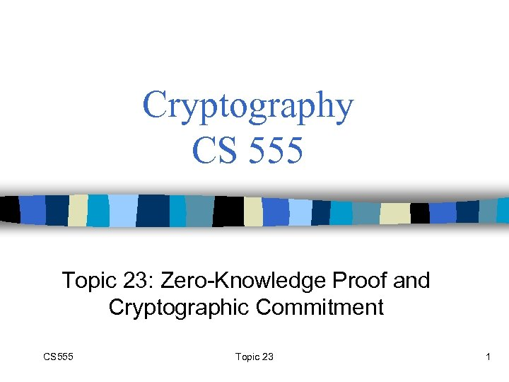 Cryptography CS 555 Topic 23: Zero-Knowledge Proof and Cryptographic Commitment CS 555 Topic 23