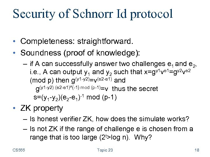Security of Schnorr Id protocol • Completeness: straightforward. • Soundness (proof of knowledge): –