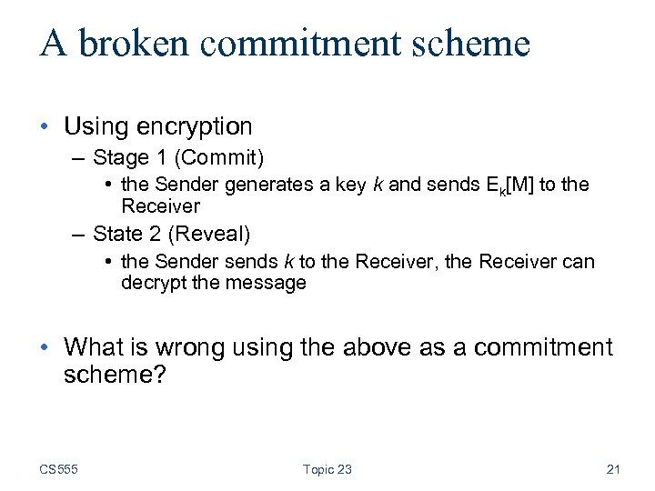 A broken commitment scheme • Using encryption – Stage 1 (Commit) • the Sender