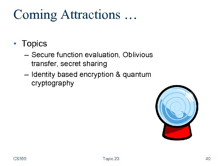 Coming Attractions … • Topics – Secure function evaluation, Oblivious transfer, secret sharing –