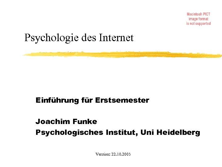 Psychologie des Internet Einführung für Erstsemester Joachim Funke Psychologisches Institut, Uni Heidelberg Version: 22.