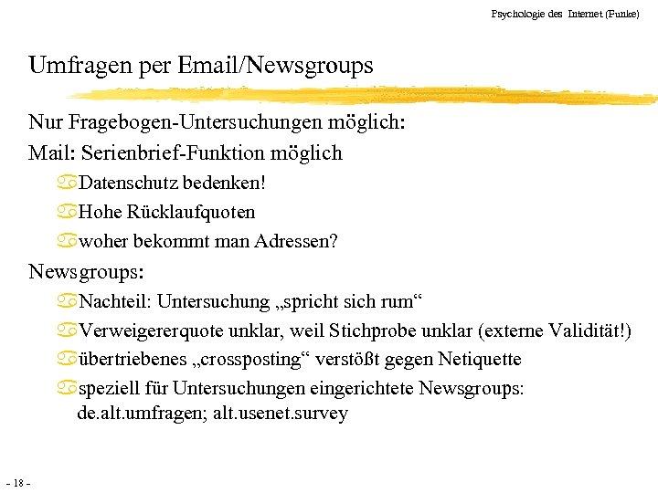Psychologie des Internet (Funke) Umfragen per Email/Newsgroups Nur Fragebogen-Untersuchungen möglich: Mail: Serienbrief-Funktion möglich a.