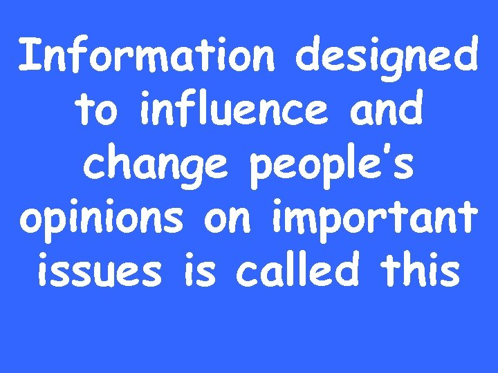 Information designed to influence and change people's opinions on important issues is called this