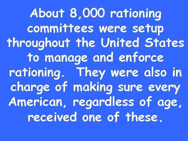 About 8, 000 rationing committees were setup throughout the United States to manage and