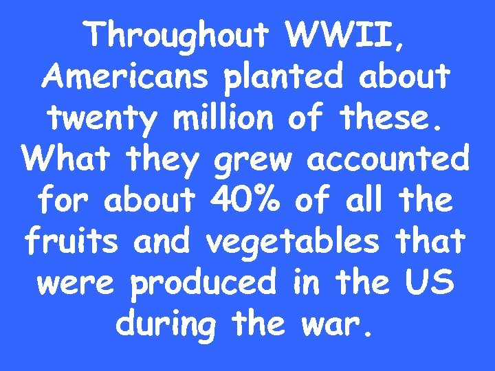 Throughout WWII, Americans planted about twenty million of these. What they grew accounted for