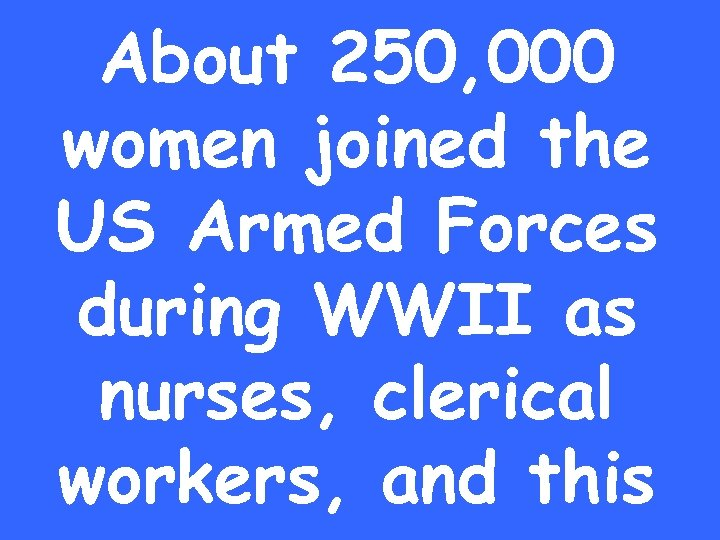 About 250, 000 women joined the US Armed Forces during WWII as nurses, clerical