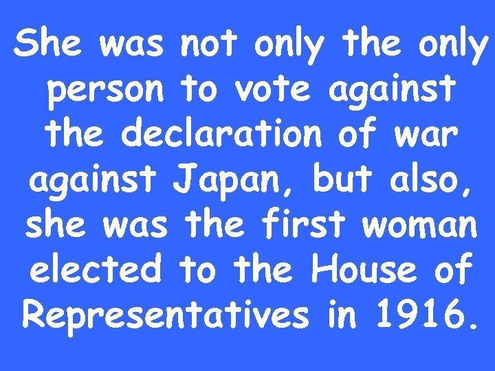 She was not only the only person to vote against the declaration of war