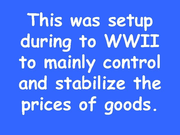 This was setup during to WWII to mainly control and stabilize the prices of