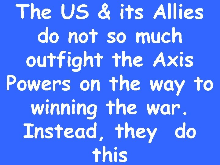 The US & its Allies do not so much outfight the Axis Powers on