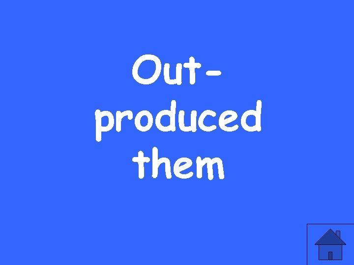 Outproduced them