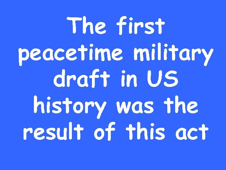 The first peacetime military draft in US history was the result of this act