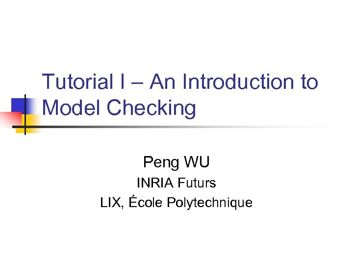 Tutorial I – An Introduction to Model Checking Peng WU INRIA Futurs LIX, École