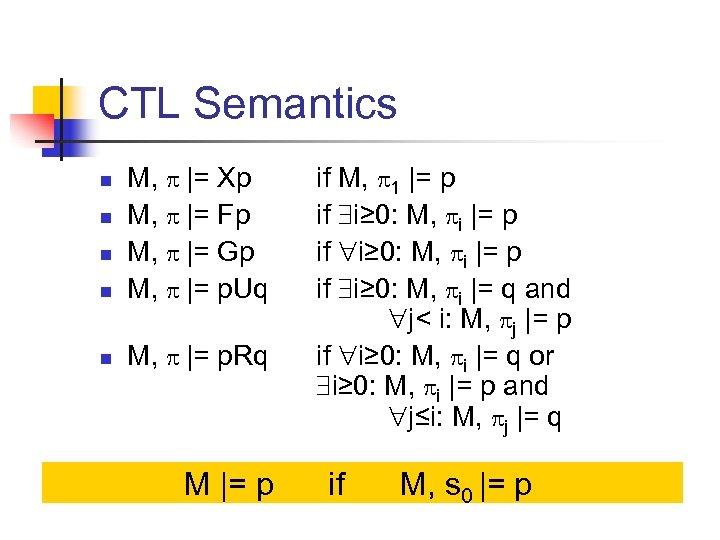 CTL Semantics n M, |= Xp M, |= Fp M, |= Gp M, |=