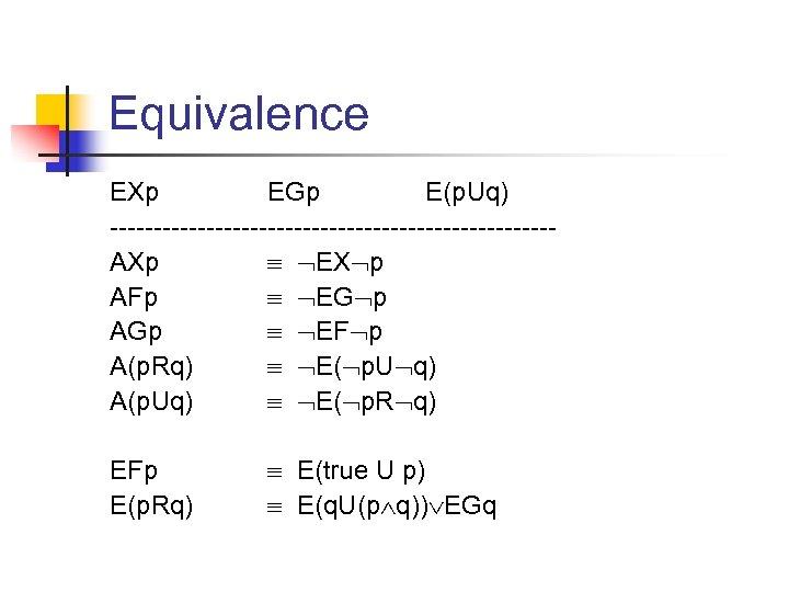 Equivalence EXp EGp E(p. Uq) -------------------------AXp EX p AFp EG p AGp EF p