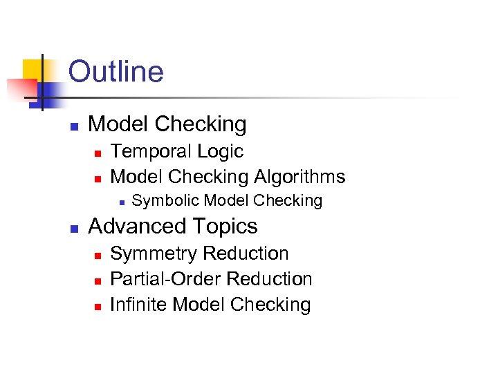 Outline n Model Checking n n Temporal Logic Model Checking Algorithms n n Symbolic