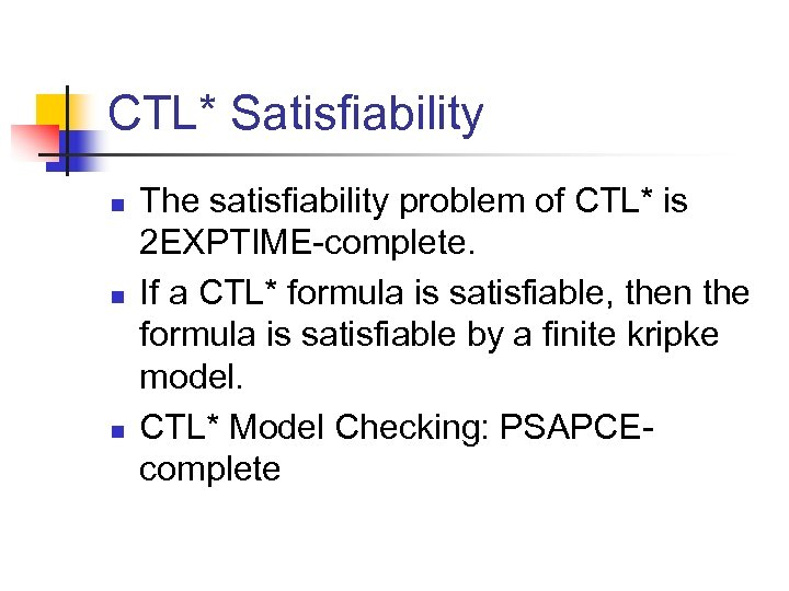 CTL* Satisfiability n n n The satisfiability problem of CTL* is 2 EXPTIME-complete. If