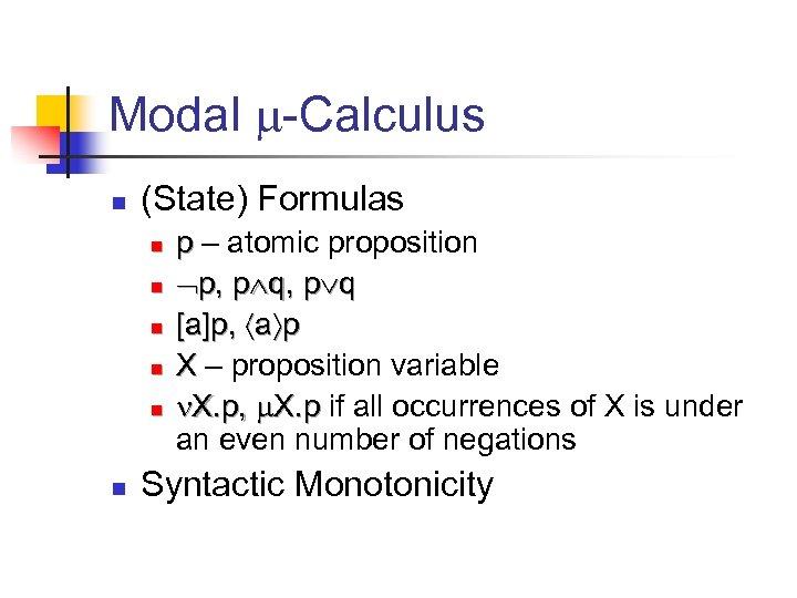Modal -Calculus n (State) Formulas n n n p – atomic proposition p, p