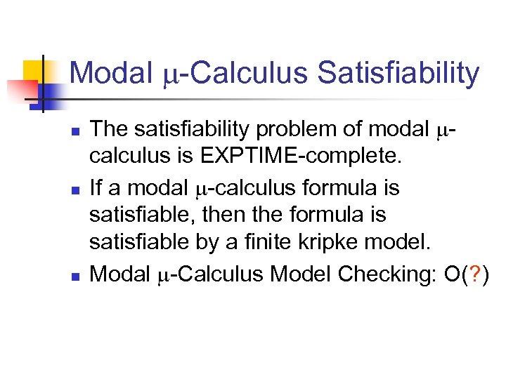 Modal -Calculus Satisfiability n n n The satisfiability problem of modal calculus is EXPTIME-complete.