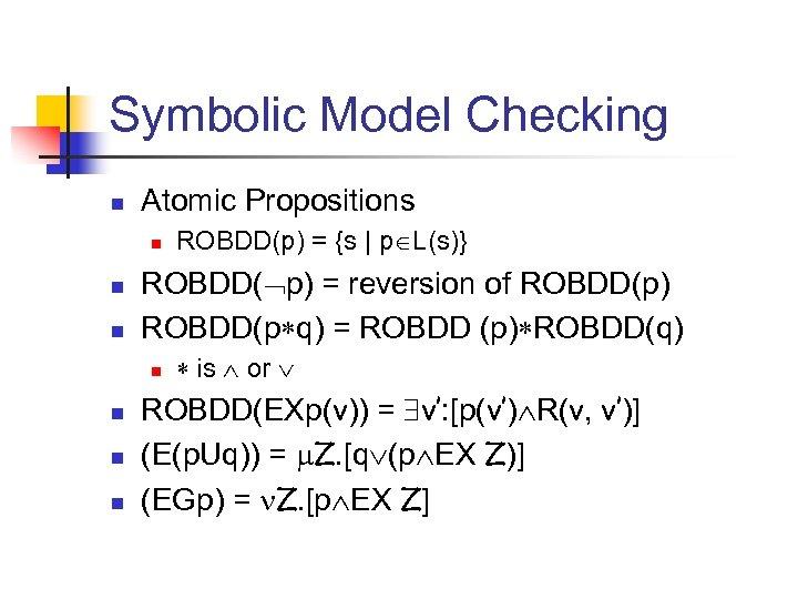 Symbolic Model Checking n Atomic Propositions n n n ROBDD( p) = reversion of