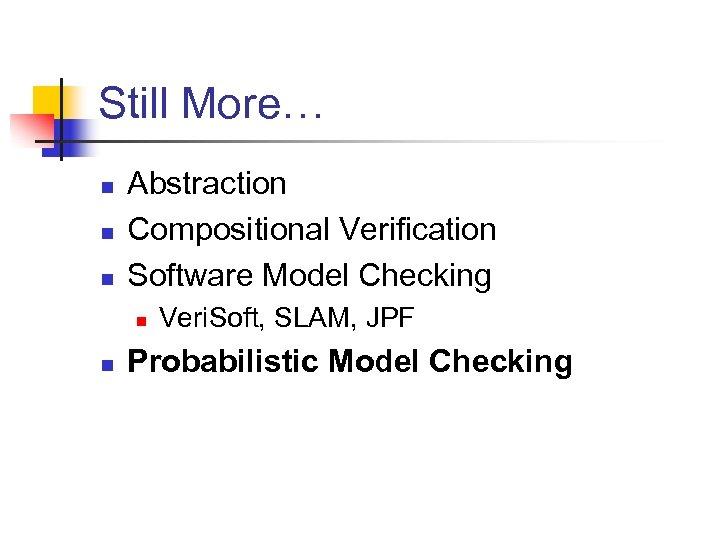 Still More… n n n Abstraction Compositional Verification Software Model Checking n n Veri.