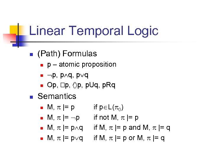 Linear Temporal Logic n (Path) Formulas n n p – atomic proposition p, p