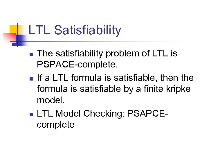 LTL Satisfiability n n n The satisfiability problem of LTL is PSPACE-complete. If a