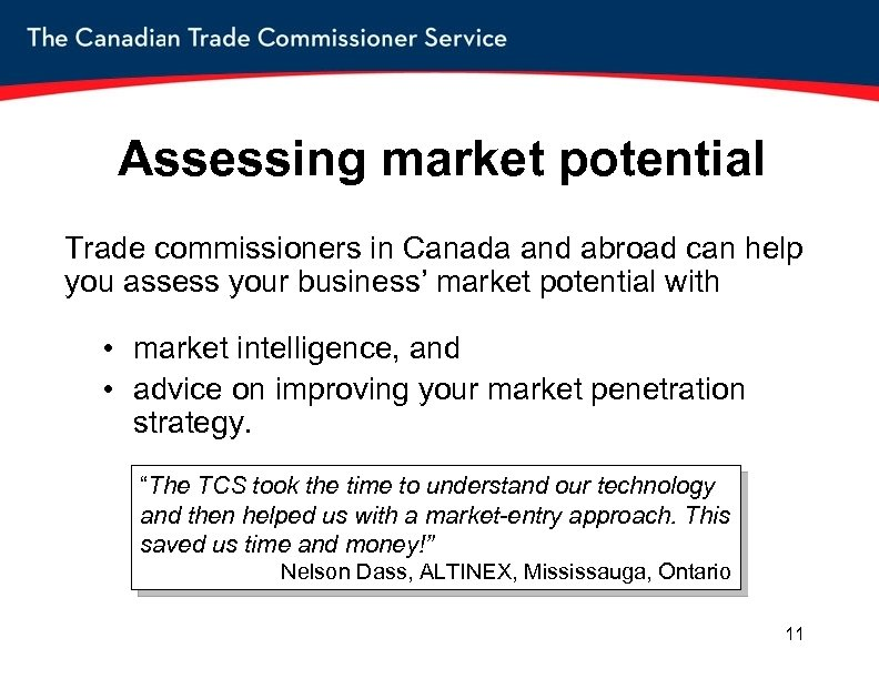 Assessing market potential Trade commissioners in Canada and abroad can help you assess your