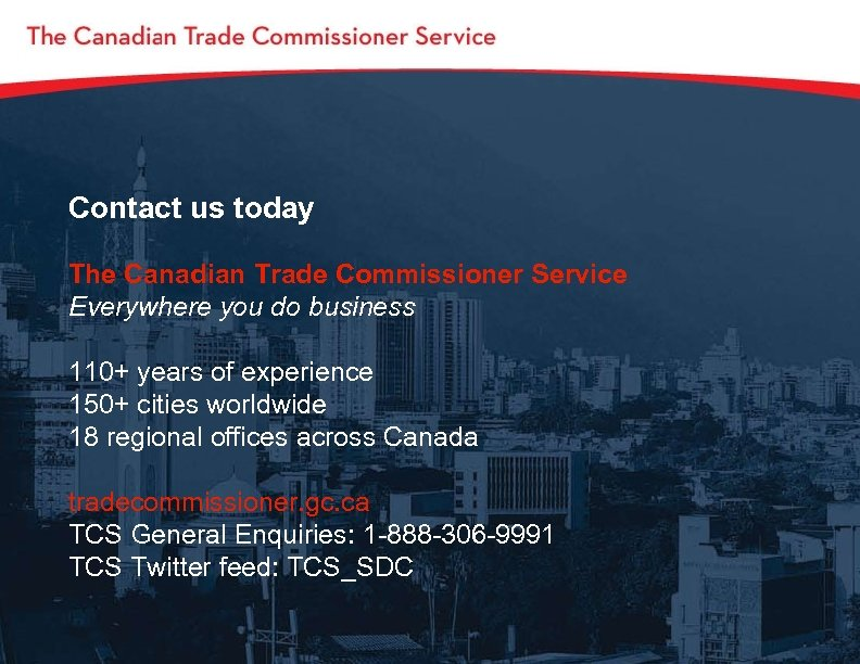 Contact us today The Canadian Trade Commissioner Service Everywhere you do business 110+ years