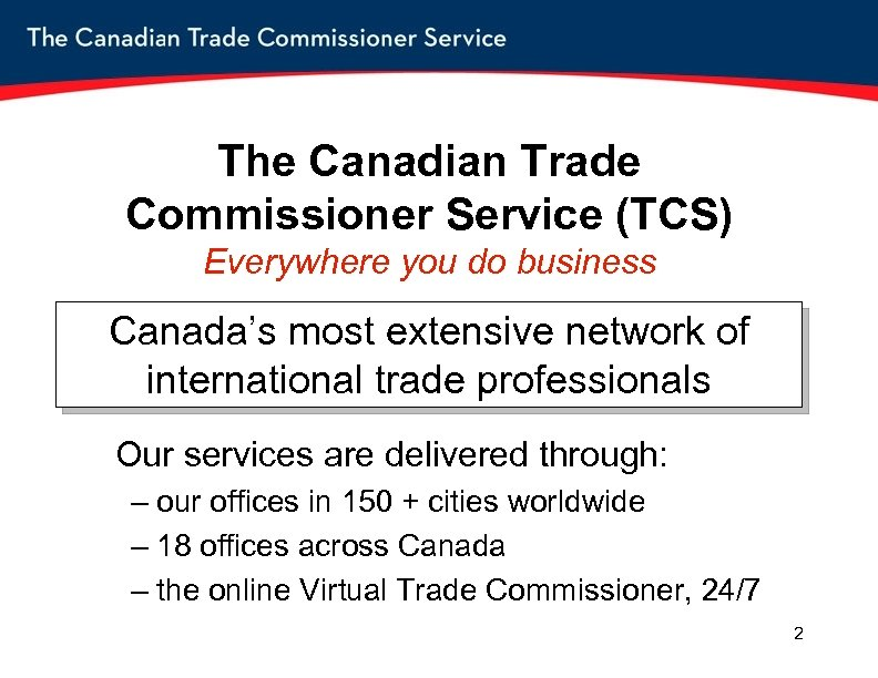 The Canadian Trade Commissioner Service (TCS) Everywhere you do business Canada's most extensive network