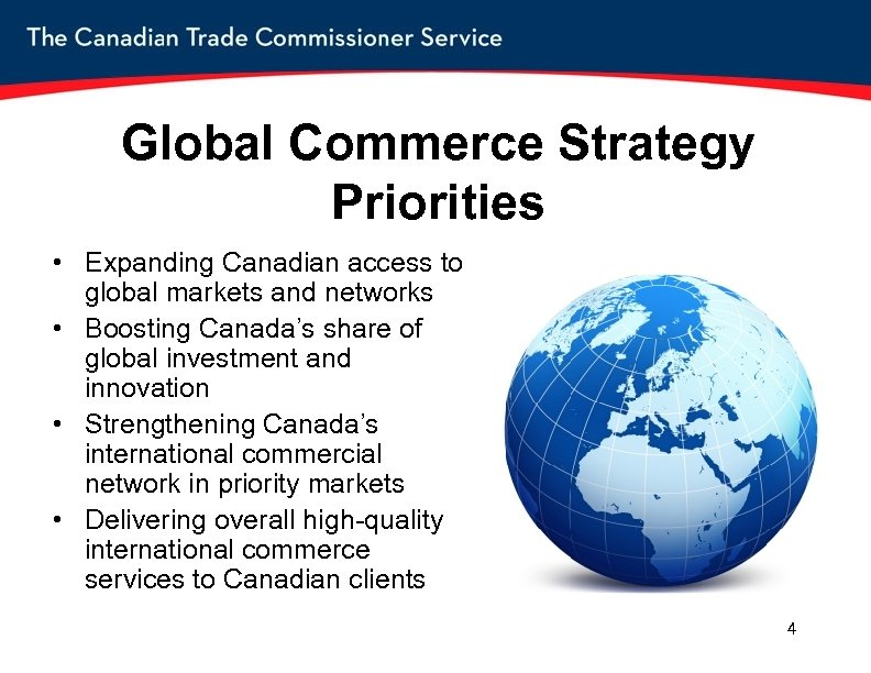 Global Commerce Strategy Priorities • Expanding Canadian access to global markets and networks •