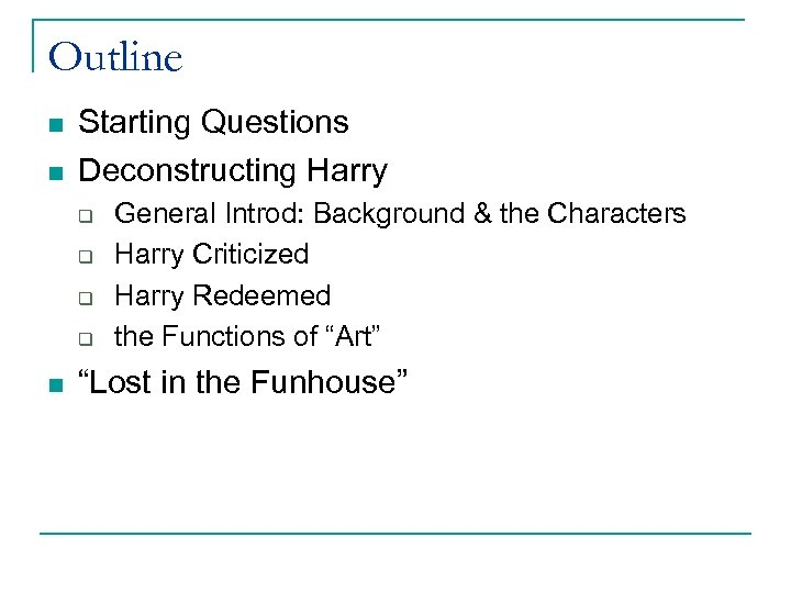 Outline n n Starting Questions Deconstructing Harry q q n General Introd: Background &