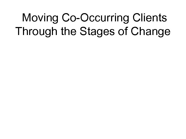 Moving Co-Occurring Clients Through the Stages of Change