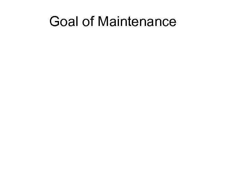 Goal of Maintenance