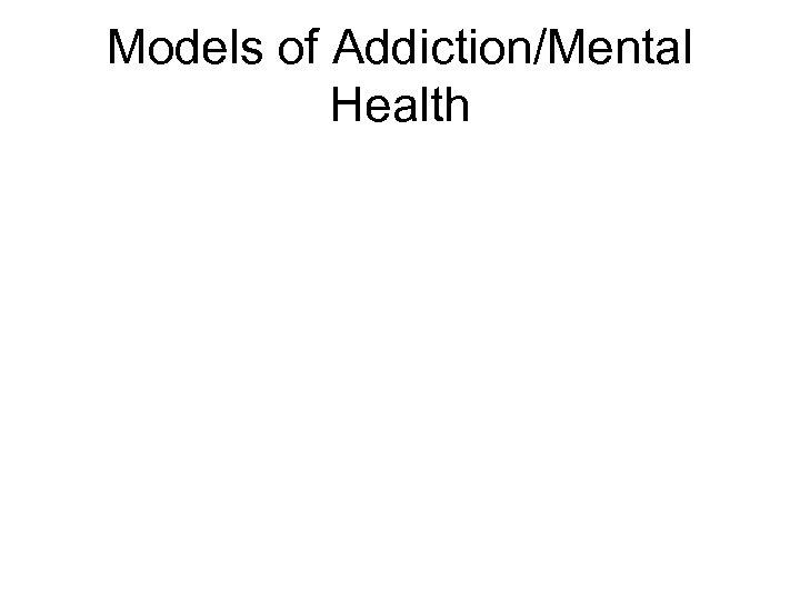 Models of Addiction/Mental Health