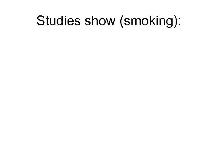 Studies show (smoking):