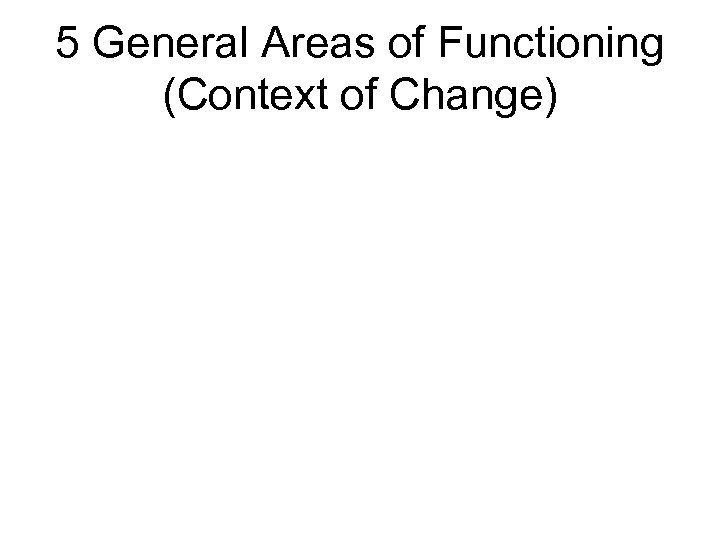 5 General Areas of Functioning (Context of Change)