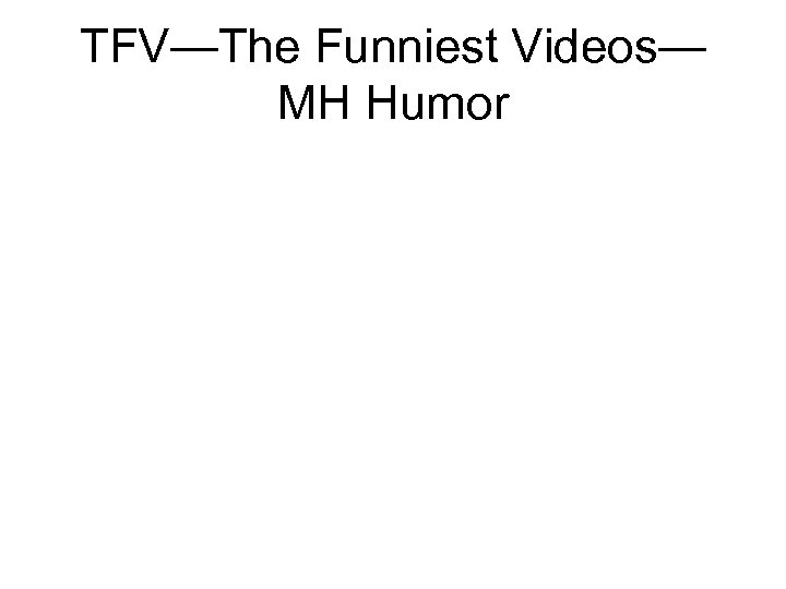TFV—The Funniest Videos— MH Humor