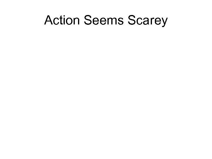 Action Seems Scarey