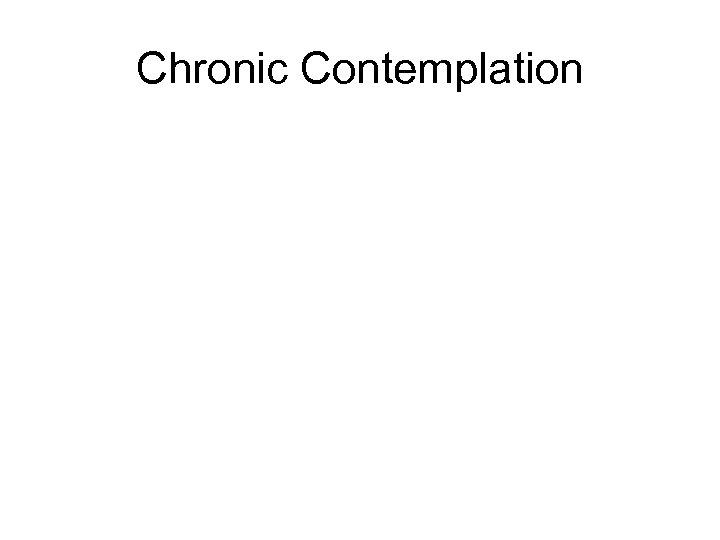 Chronic Contemplation