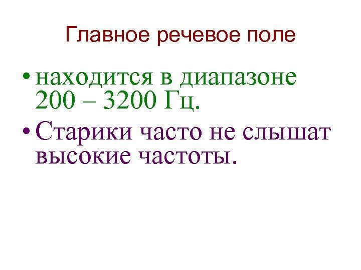 Главное речевое поле • находится в диапазоне 200 – 3200 Гц. • Старики часто