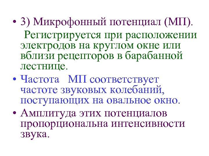 • 3) Микрофонный потенциал (МП). Регистрируется при расположении электродов на круглом окне или
