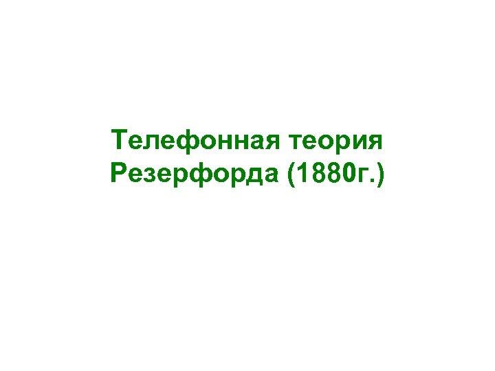 Телефонная теория Резерфорда (1880 г. )
