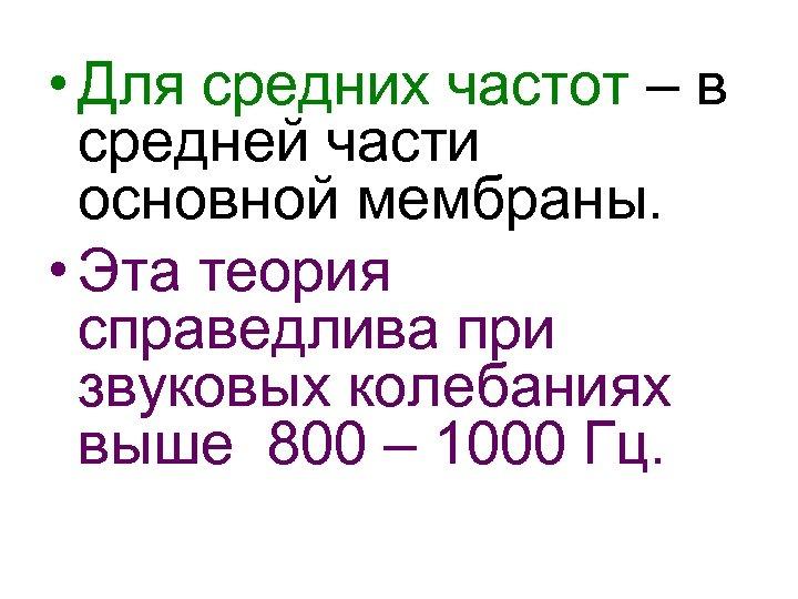 • Для средних частот – в средней части основной мембраны. • Эта теория