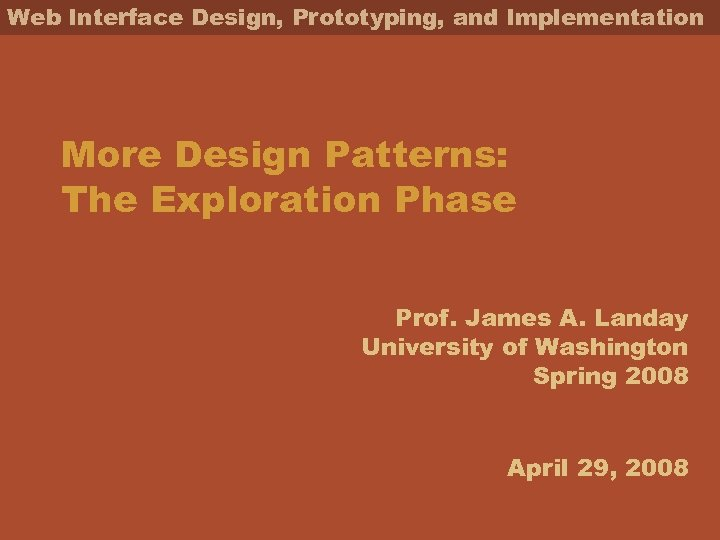 Web Interface Design, Prototyping, and Implementation More Design Patterns: The Exploration Phase Prof. James