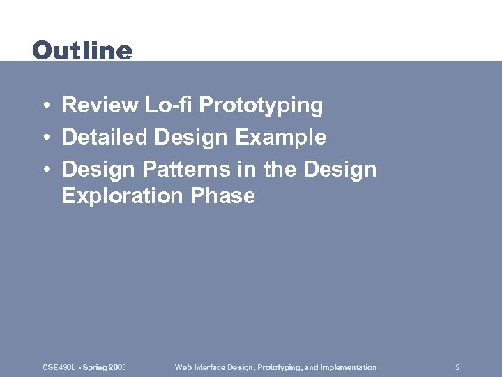 Outline • Review Lo-fi Prototyping • Detailed Design Example • Design Patterns in the